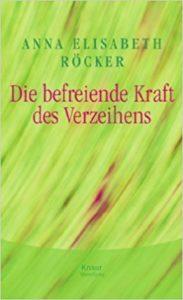 Anna Röcker Die befreiende Kraft des Verzeihens